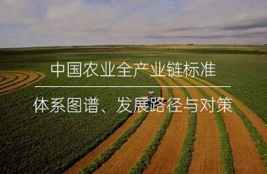 《中国农业全产业链标准体系图谱、发展路径与对策》